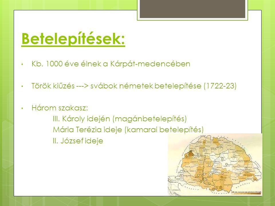 Betelepítések: Kb. 1000 éve élnek a Kárpát-medencében Török kiűzés ---> svábok németek betelepítése (1722-23) Három szakasz: III. Károly idején (magán