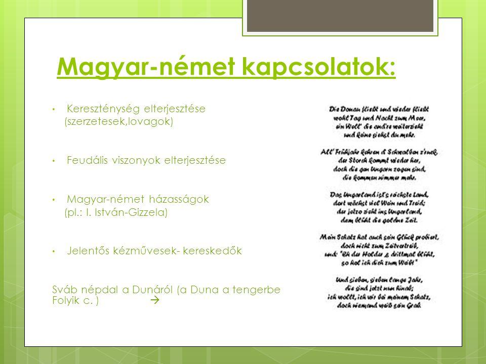 Magyar-német kapcsolatok: Kereszténység elterjesztése (szerzetesek,lovagok) Feudális viszonyok elterjesztése Magyar-német házasságok (pl.: I. István-G