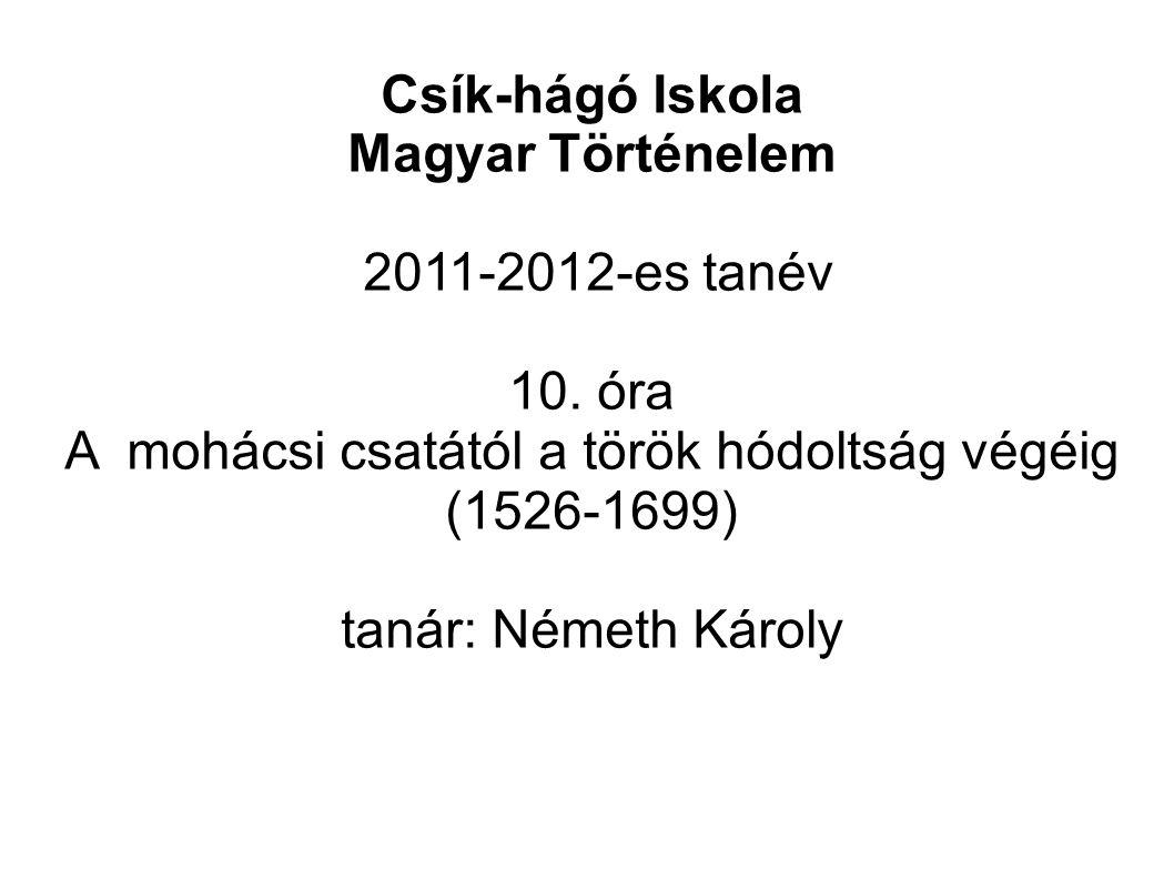 Csík-hágó Iskola Magyar Történelem 2011-2012-es tanév 10. óra A mohácsi csatától a török hódoltság végéig (1526-1699) tanár: Németh Károly