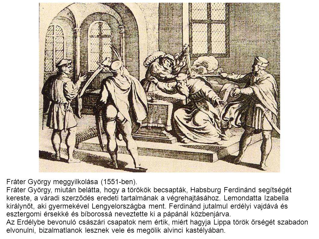 Fráter György meggyilkolása (1551-ben). Fráter György, miután belátta, hogy a törökök becsapták, Habsburg Ferdinánd segítségét kereste, a váradi szerz