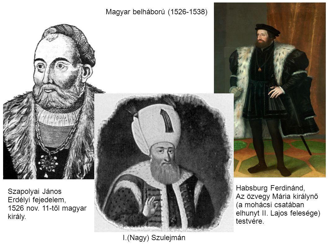Magyar belháború (1526-1538) I.(Nagy) Szulejmán Szapolyai János Erdélyi fejedelem, 1526 nov. 11-től magyar király. Habsburg Ferdinánd, Az özvegy Mária