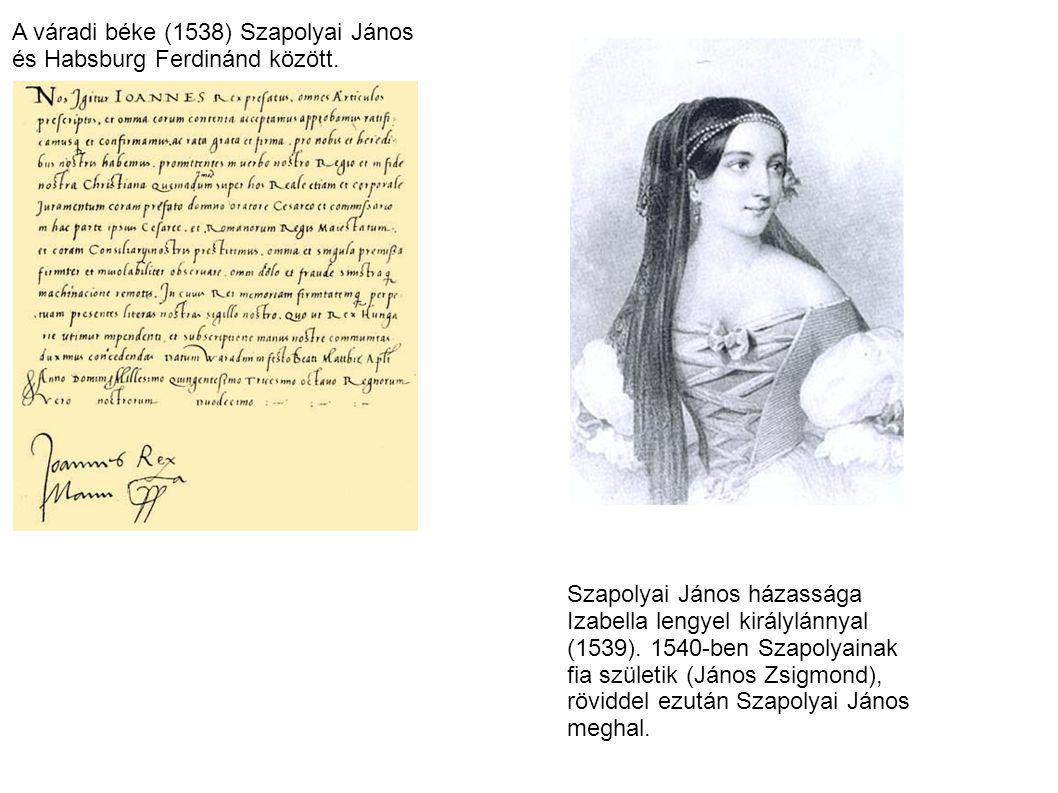 A váradi béke (1538) Szapolyai János és Habsburg Ferdinánd között. Szapolyai János házassága Izabella lengyel királylánnyal (1539). 1540-ben Szapolyai