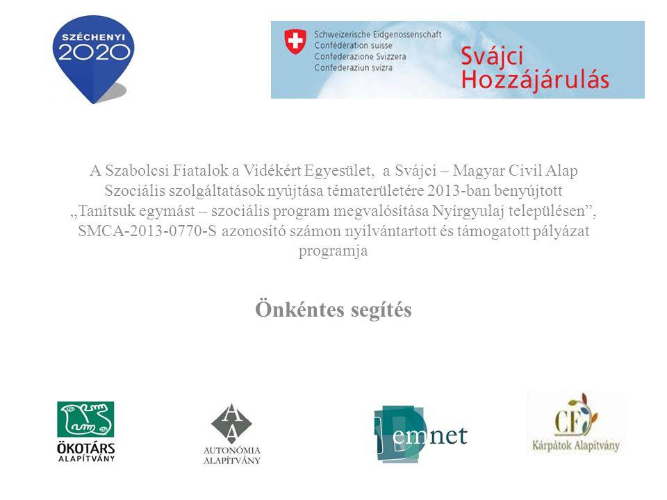 """A Szabolcsi Fiatalok a Vidékért Egyesület, a Svájci – Magyar Civil Alap Szociális szolgáltatások nyújtása tématerületére 2013-ban benyújtott """"Tanítsuk egymást – szociális program megvalósítása Nyírgyulaj településen , SMCA-2013-0770-S azonosító számon nyilvántartott és támogatott pályázat programja Önkéntes segítés"""