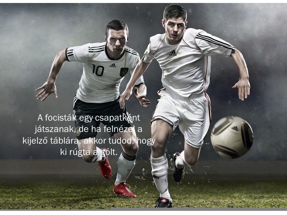 A focisták egy csapatként játszanak, de ha felnézel a kijelző táblára, akkor tudod, hogy ki rúgta a gólt.