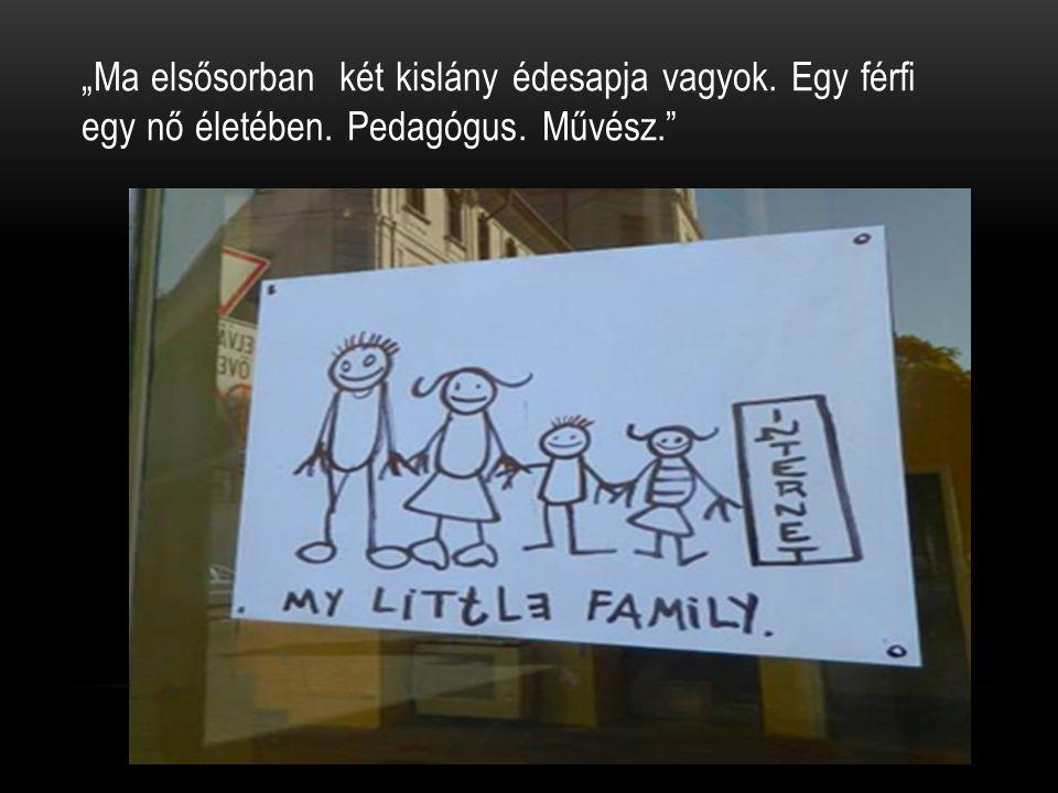 """""""Ma elsősorban két kislány édesapja vagyok. Egy férfi egy nő életében. Pedagógus. Művész."""