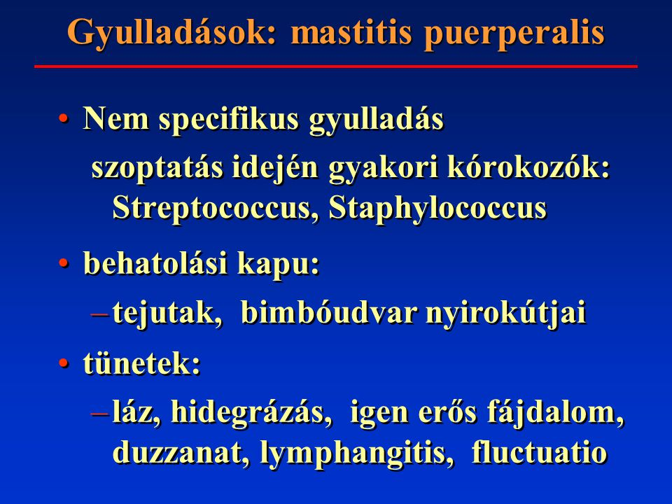 Gyulladások: mastitis puerperalis Nem specifikus gyulladás szoptatás idején gyakori kórokozók: Streptococcus, Staphylococcus Nem specifikus gyulladás szoptatás idején gyakori kórokozók: Streptococcus, Staphylococcus behatolási kapu: –tejutak, bimbóudvar nyirokútjai behatolási kapu: –tejutak, bimbóudvar nyirokútjai tünetek: –láz, hidegrázás, igen erős fájdalom, duzzanat, lymphangitis, fluctuatio tünetek: –láz, hidegrázás, igen erős fájdalom, duzzanat, lymphangitis, fluctuatio