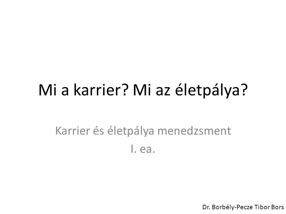 Mi a karrier? Mi az életpálya? Karrier és életpálya menedzsment I. ea. Dr. Borbély-Pecze Tibor Bors