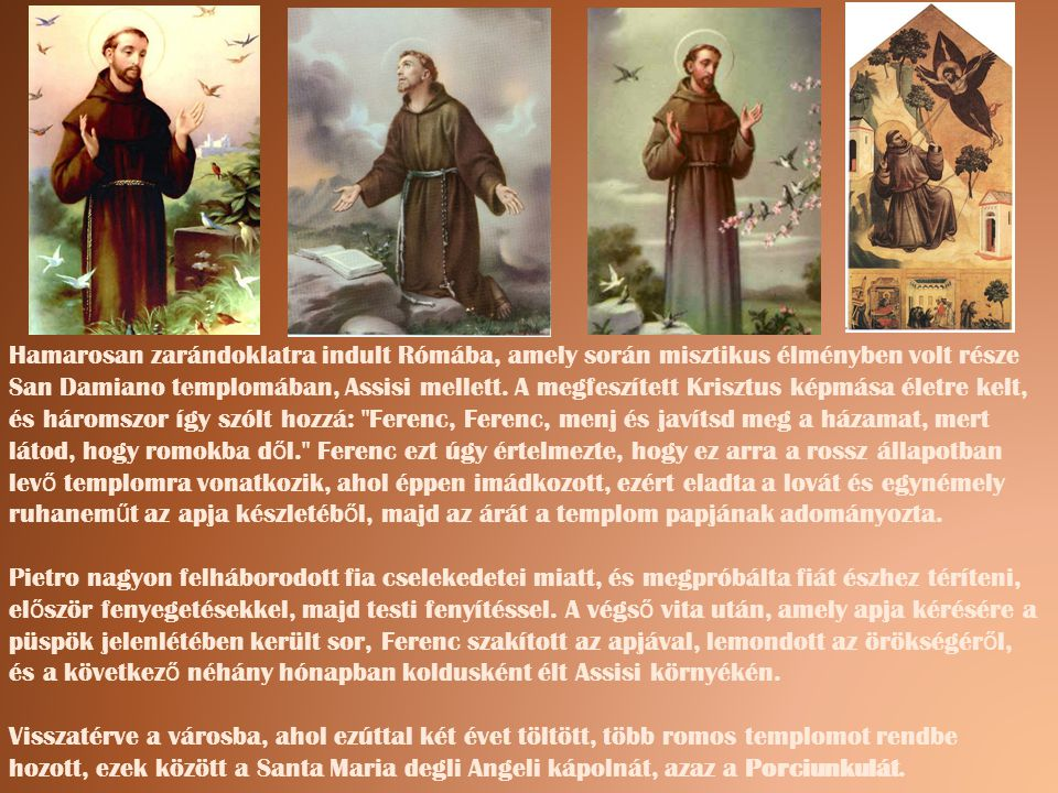 Hamarosan zarándoklatra indult Rómába, amely során misztikus élményben volt része San Damiano templomában, Assisi mellett. A megfeszített Krisztus kép
