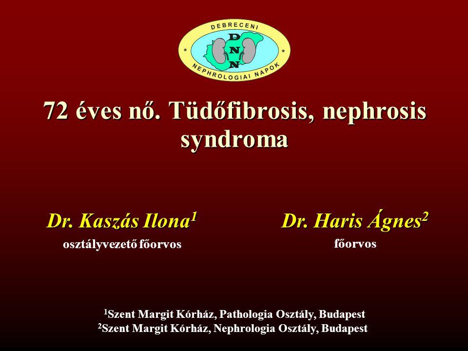72 éves nő. Tüdőfibrosis, nephrosis syndroma Dr. Haris Ágnes 2 főorvos 1 1 Szent Margit Kórház, Pathologia Osztály, Budapest 2 Szent Margit Kórház, Ne