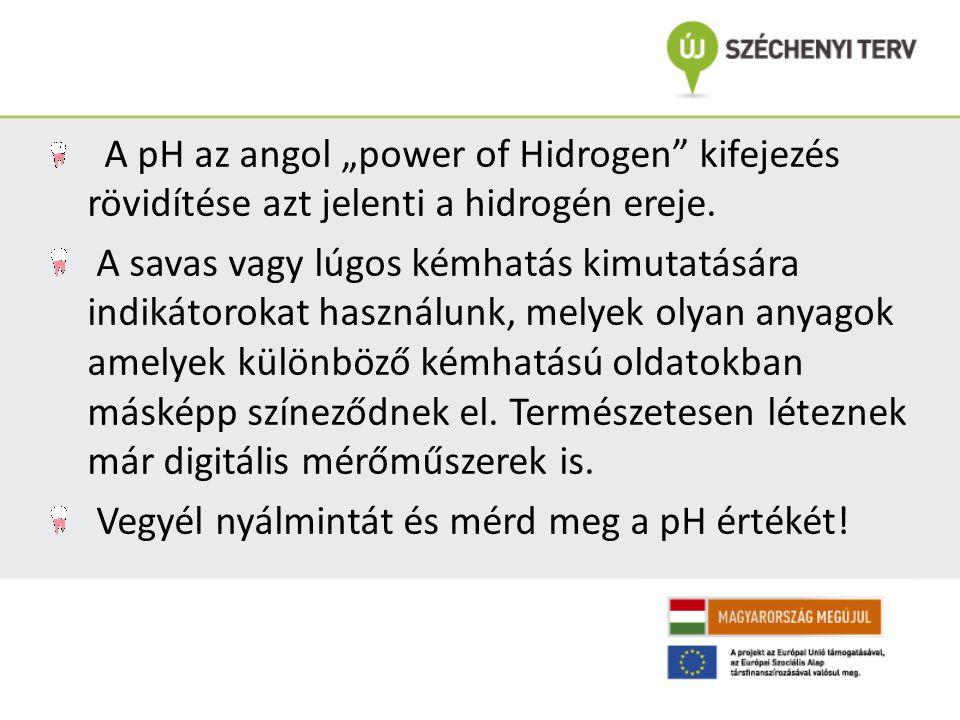 """A pH az angol """"power of Hidrogen"""" kifejezés rövidítése azt jelenti a hidrogén ereje. A savas vagy lúgos kémhatás kimutatására indikátorokat használunk"""