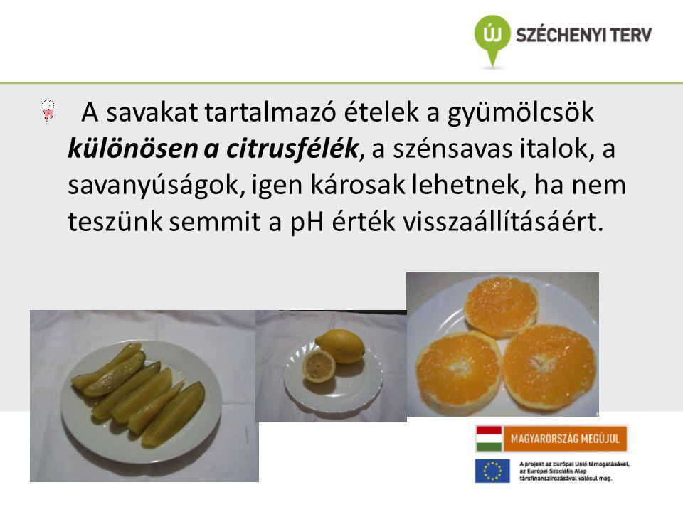 A savakat tartalmazó ételek a gyümölcsök különösen a citrusfélék, a szénsavas italok, a savanyúságok, igen károsak lehetnek, ha nem teszünk semmit a p
