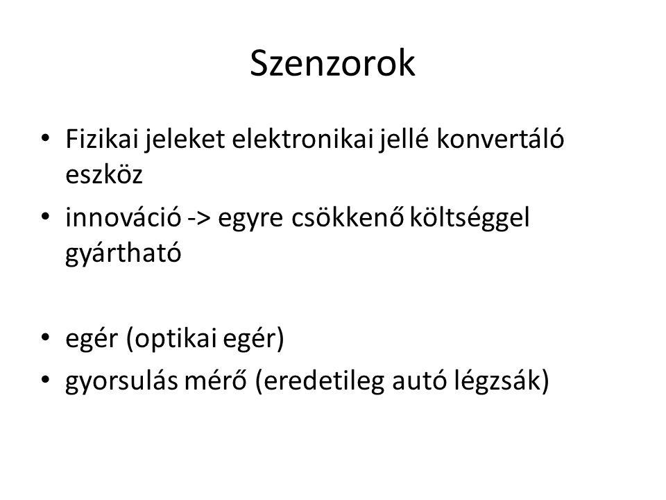 Szenzorok Fizikai jeleket elektronikai jellé konvertáló eszköz innováció -> egyre csökkenő költséggel gyártható egér (optikai egér) gyorsulás mérő (eredetileg autó légzsák)
