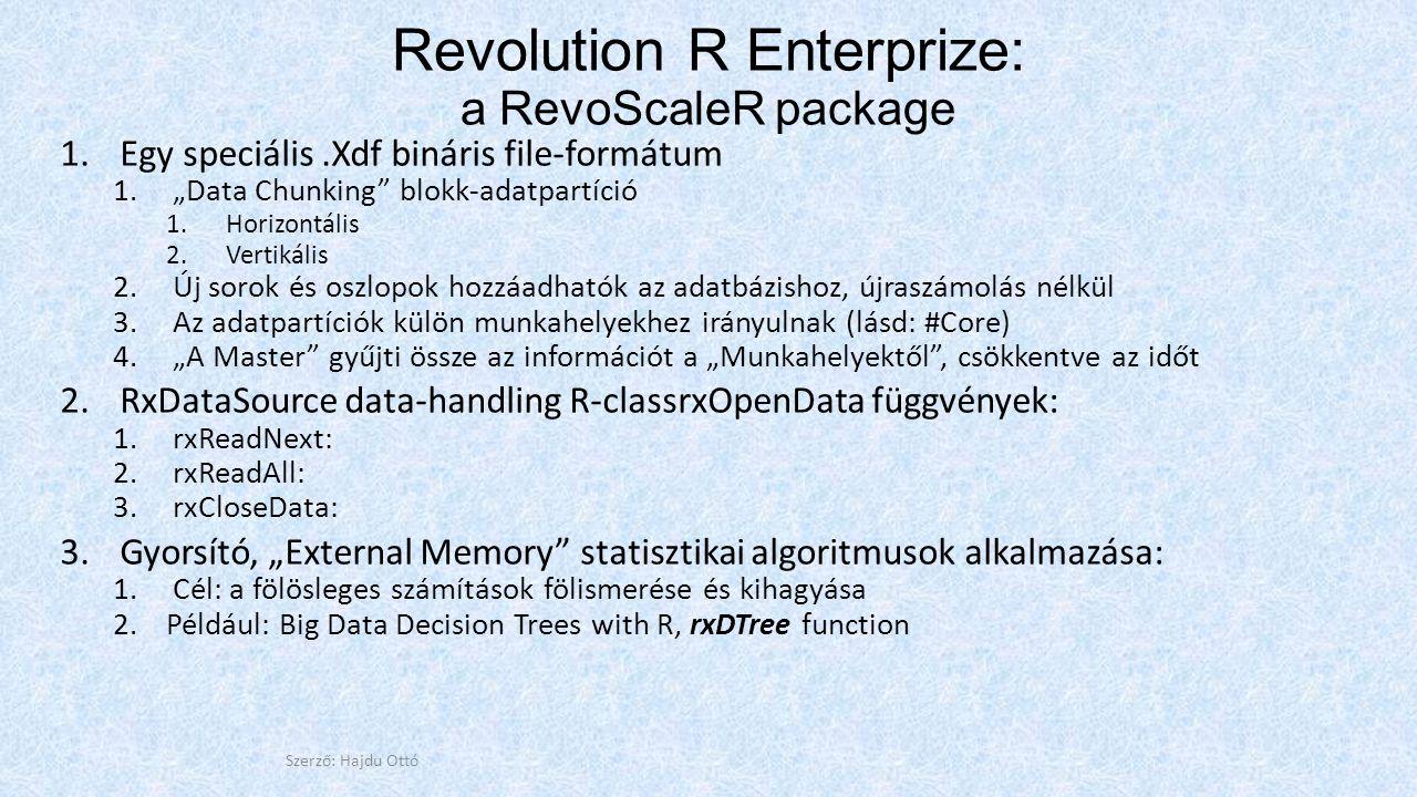 """Revolution R Enterprize: a RevoScaleR package 1.Egy speciális.Xdf bináris file-formátum 1.""""Data Chunking blokk-adatpartíció 1.Horizontális 2.Vertikális 2.Új sorok és oszlopok hozzáadhatók az adatbázishoz, újraszámolás nélkül 3.Az adatpartíciók külön munkahelyekhez irányulnak (lásd: #Core) 4.""""A Master gyűjti össze az információt a """"Munkahelyektől , csökkentve az időt 2.RxDataSource data-handling R-classrxOpenData függvények: 1.rxReadNext: 2.rxReadAll: 3.rxCloseData: 3.Gyorsító, """"External Memory statisztikai algoritmusok alkalmazása: 1.Cél: a fölösleges számítások fölismerése és kihagyása 2.Például: Big Data Decision Trees with R, rxDTree function Szerző: Hajdu Ottó"""
