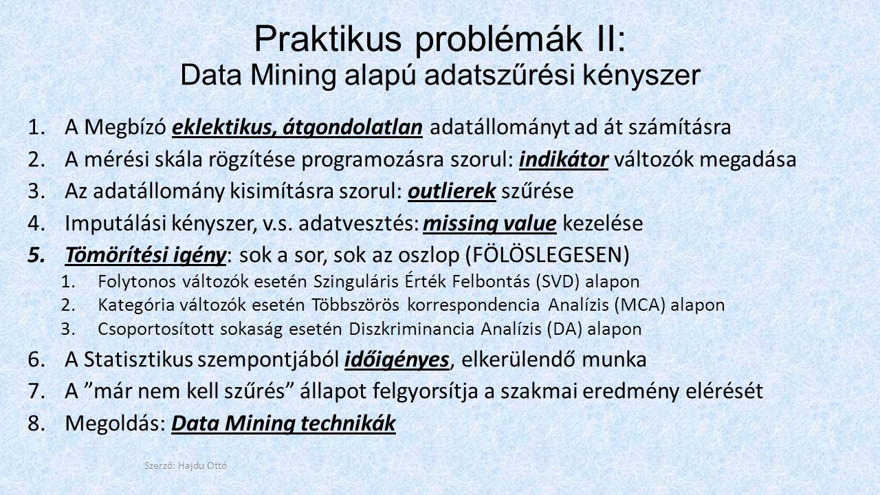 Praktikus problémák II: Data Mining alapú adatszűrési kényszer 1.A Megbízó eklektikus, átgondolatlan adatállományt ad át számításra 2.A mérési skála rögzítése programozásra szorul: indikátor változók megadása 3.Az adatállomány kisimításra szorul: outlierek szűrése 4.Imputálási kényszer, v.s.