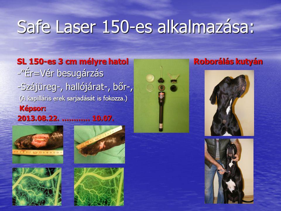 Safe Laser 150-es alkalmazása: SL 150-es 3 cm mélyre hatol - Ér=Vér besugárzás -Szájüreg-, hallójárat-, bőr-, (A kapilláris erek sarjadását is fokozza.) (A kapilláris erek sarjadását is fokozza.) Képsor: Képsor: 2013.08.22.