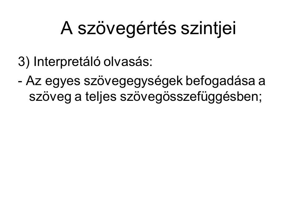 A szövegértés szintjei 3) Interpretáló olvasás: - Az egyes szövegegységek befogadása a szöveg a teljes szövegösszefüggésben;
