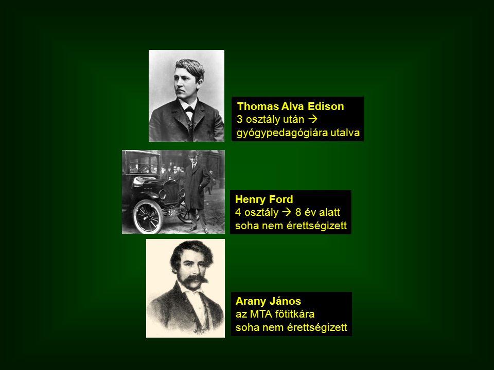 Henry Ford 4 osztály  8 év alatt soha nem érettségizett Thomas Alva Edison 3 osztály után  gyógypedagógiára utalva Arany János az MTA főtitkára soha nem érettségizett