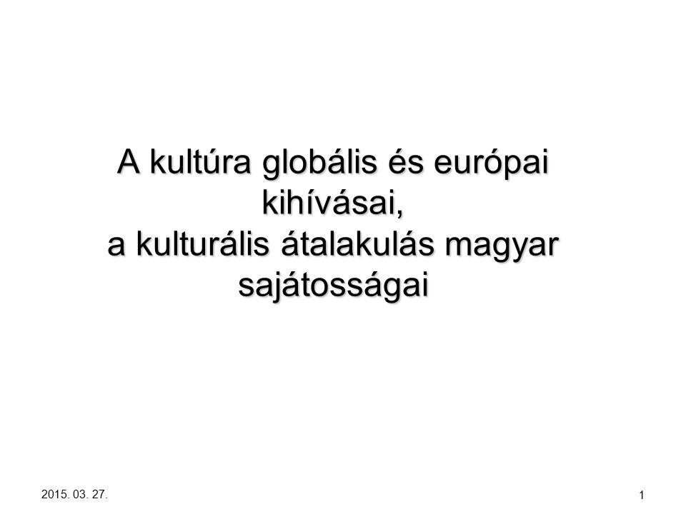 2015. 03. 27. 1 A kultúra globális és európai kihívásai, a kulturális átalakulás magyar sajátosságai