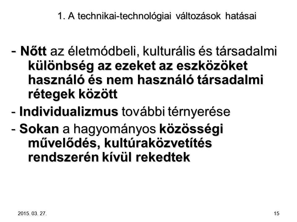 2015. 03. 27. 15 1. A technikai-technológiai változások hatásai 1. A technikai-technológiai változások hatásai - Nőtt az életmódbeli, kulturális és tá