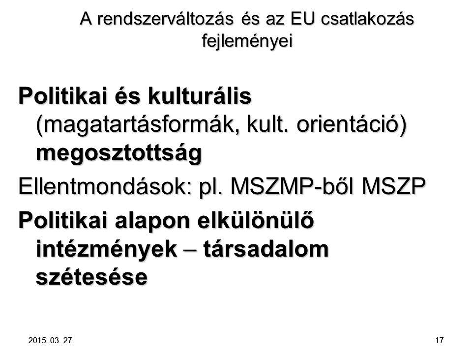 2015. 03. 27. 17 A rendszerváltozás és az EU csatlakozás fejleményei Politikai és kulturális (magatartásformák, kult. orientáció) megosztottság Ellent
