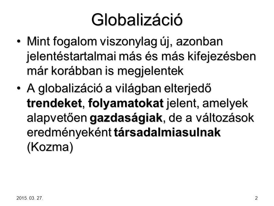 Globalizáció Mint fogalom viszonylag új, azonban jelentéstartalmai más és más kifejezésben már korábban is megjelentekMint fogalom viszonylag új, azonban jelentéstartalmai más és más kifejezésben már korábban is megjelentek A globalizáció a világban elterjedő trendeket, folyamatokat jelent, amelyek alapvetően gazdaságiak, de a változások eredményeként társadalmiasulnak (Kozma)A globalizáció a világban elterjedő trendeket, folyamatokat jelent, amelyek alapvetően gazdaságiak, de a változások eredményeként társadalmiasulnak (Kozma) 2015.