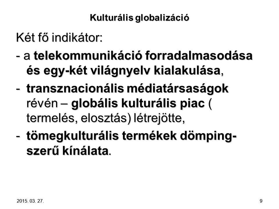 9 Kulturális globalizáció Két fő indikátor: - a telekommunikáció forradalmasodása és egy-két világnyelv kialakulása, -transznacionális médiatársaságok révén – globális kulturális piac ( termelés, elosztás) létrejötte, -tömegkulturális termékek dömping- szerű kínálata.