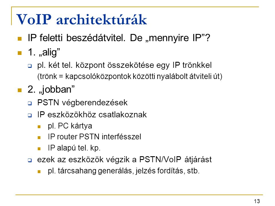 """13 VoIP architektúrák IP feletti beszédátvitel. De """"mennyire IP""""? 1. """"alig""""  pl. két tel. központ összekötése egy IP trönkkel (trönk = kapcsolóközpon"""