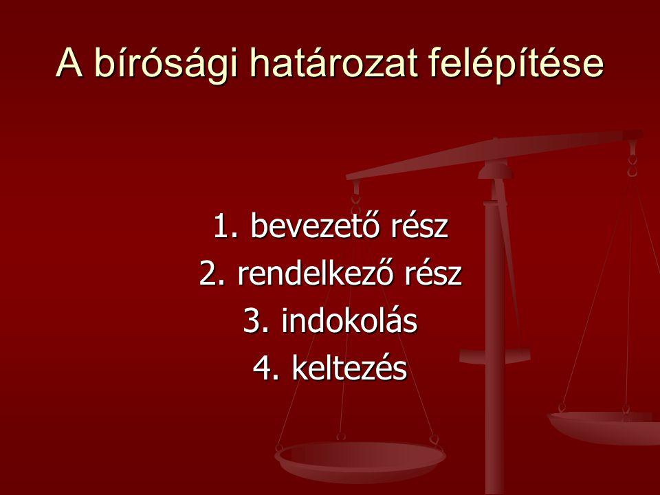 A bírósági határozat felépítése 1. bevezető rész 2. rendelkező rész 3. indokolás 4. keltezés