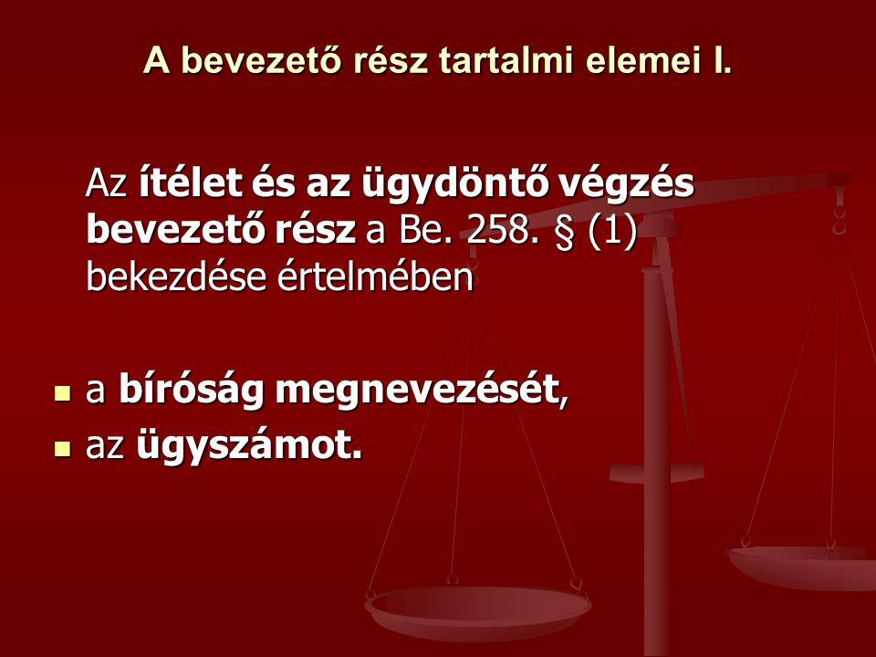 A bevezető rész tartalmi elemei I. Az ítélet és az ügydöntő végzés bevezető rész a Be. 258. § (1) bekezdése értelmében a bíróság megnevezését, a bírós