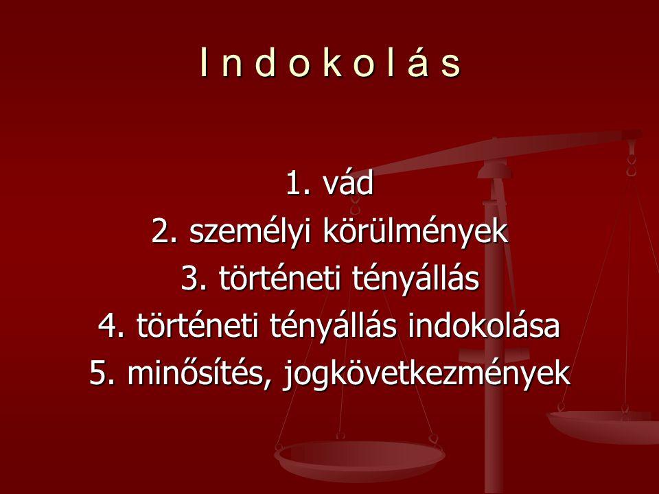 I n d o k o l á s 1. vád 2. személyi körülmények 3. történeti tényállás 4. történeti tényállás indokolása 5. minősítés, jogkövetkezmények