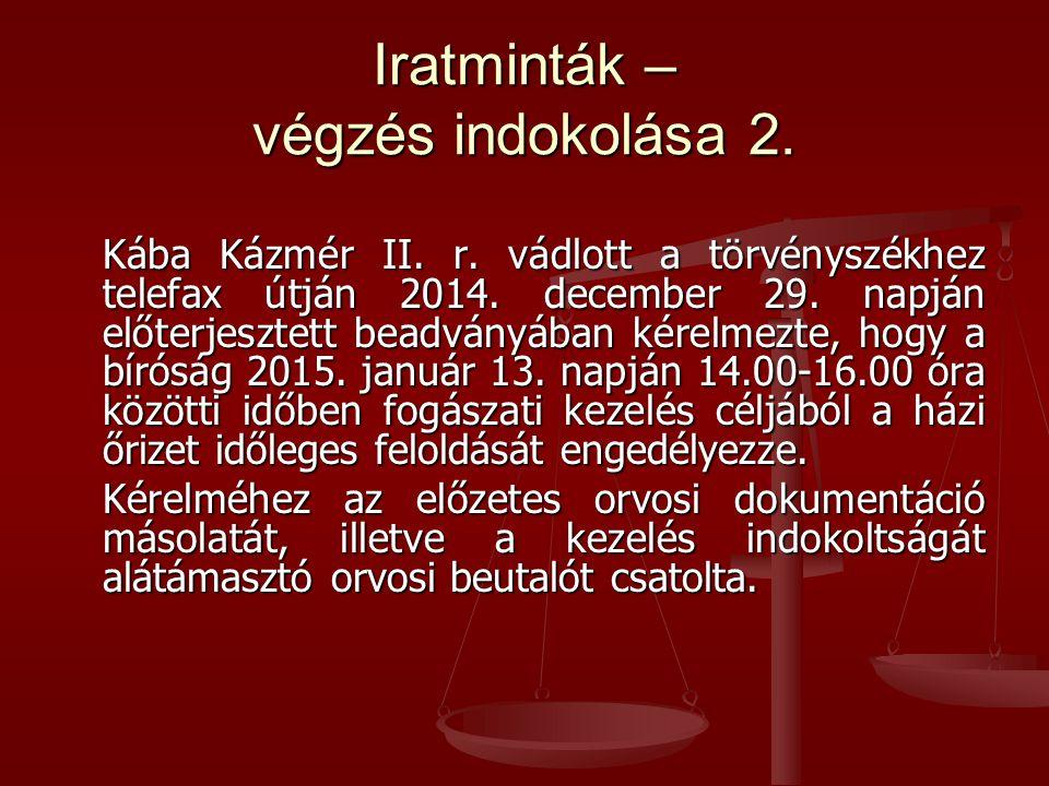 Iratminták – végzés indokolása 2. Kába Kázmér II. r. vádlott a törvényszékhez telefax útján 2014. december 29. napján előterjesztett beadványában kére