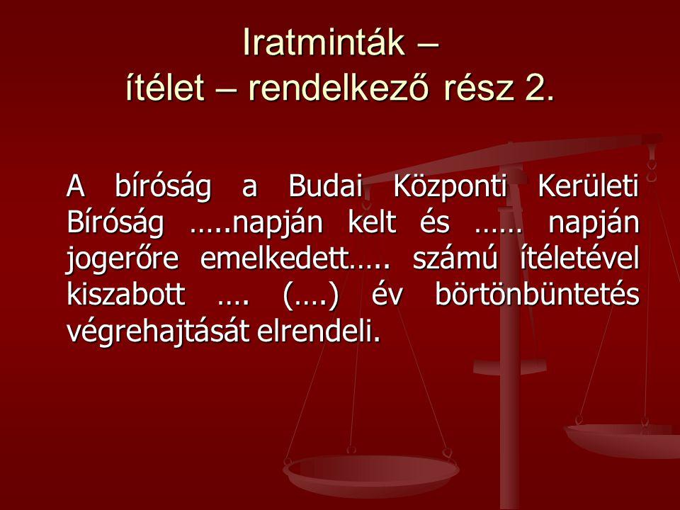 Iratminták – ítélet – rendelkező rész 2. A bíróság a Budai Központi Kerületi Bíróság …..napján kelt és …… napján jogerőre emelkedett….. számú ítéletév