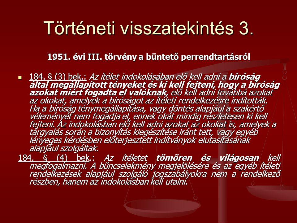 Történeti visszatekintés 3. 1951. évi III. törvény a büntető perrendtartásról 184. § (3) bek.: Az ítélet indokolásában elő kell adni a bíróság által m