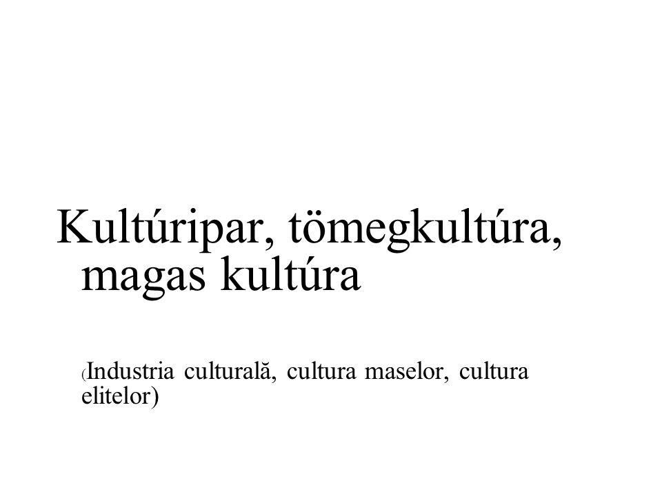 Kultúripar, tömegkultúra, magas kultúra ( Industria culturală, cultura maselor, cultura elitelor)