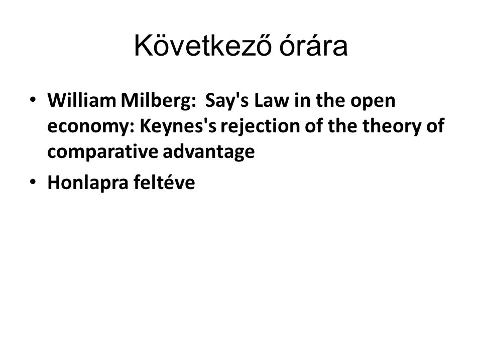 Következő órára William Milberg: Say s Law in the open economy: Keynes s rejection of the theory of comparative advantage Honlapra feltéve