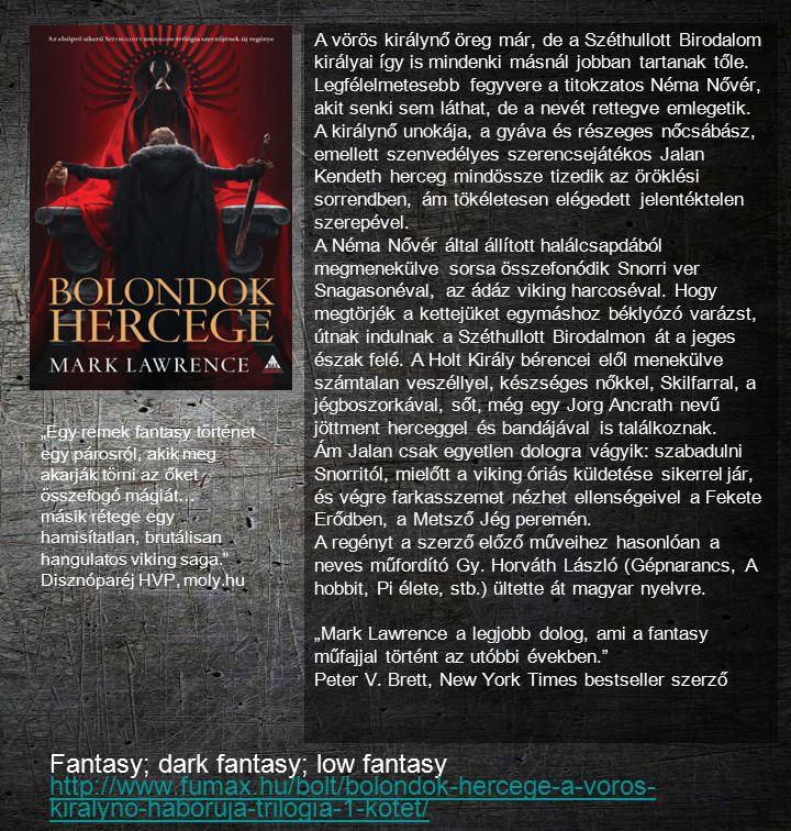 Fantasy; dark fantasy; low fantasy http://www.fumax.hu/bolt/bolondok-hercege-a-voros- kiralyno-haboruja-trilogia-1-kotet/ http://www.fumax.hu/bolt/bol