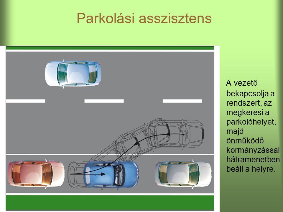 Parkolási asszisztens A vezető bekapcsolja a rendszert, az megkeresi a parkolóhelyet, majd önműködő kormányzással hátramenetben beáll a helyre.