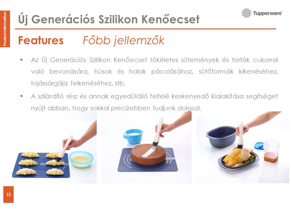 Features 11 Product information Új Generációs Szilikon Kenőecset  Az Új Generációs Szilikon Kenőecset tökéletes sütemények és torták cukorral való bevonására, húsok és halak pácolásához, sütőformák kikenéséhez, tojássárgája felkenéséhez, stb.