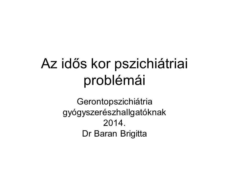 Az idős kor pszichiátriai problémái Gerontopszichiátria gyógyszerészhallgatóknak 2014. Dr Baran Brigitta