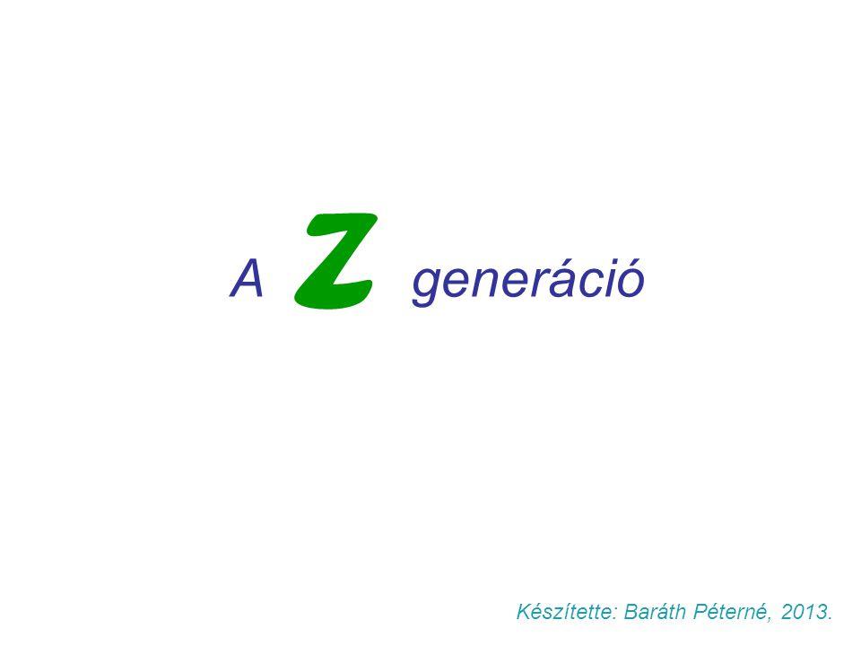 A generáció Z Készítette: Baráth Péterné, 2013.