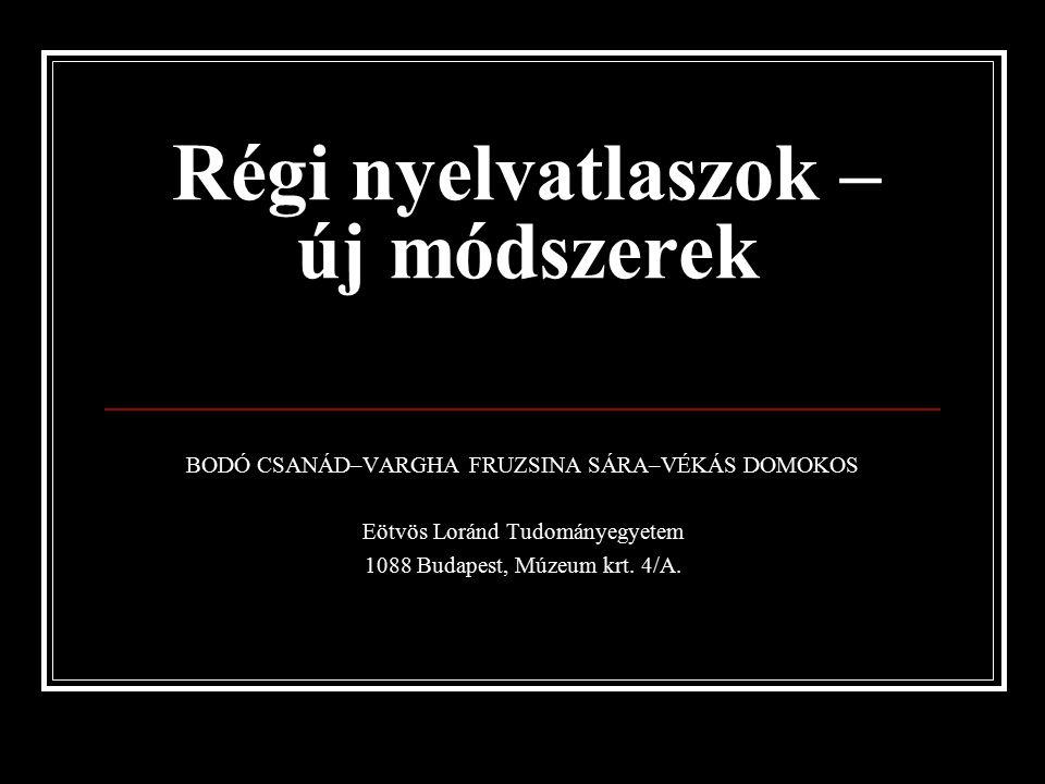 Régi nyelvatlaszok – új módszerek BODÓ CSANÁD–VARGHA FRUZSINA SÁRA–VÉKÁS DOMOKOS Eötvös Loránd Tudományegyetem 1088 Budapest, Múzeum krt.