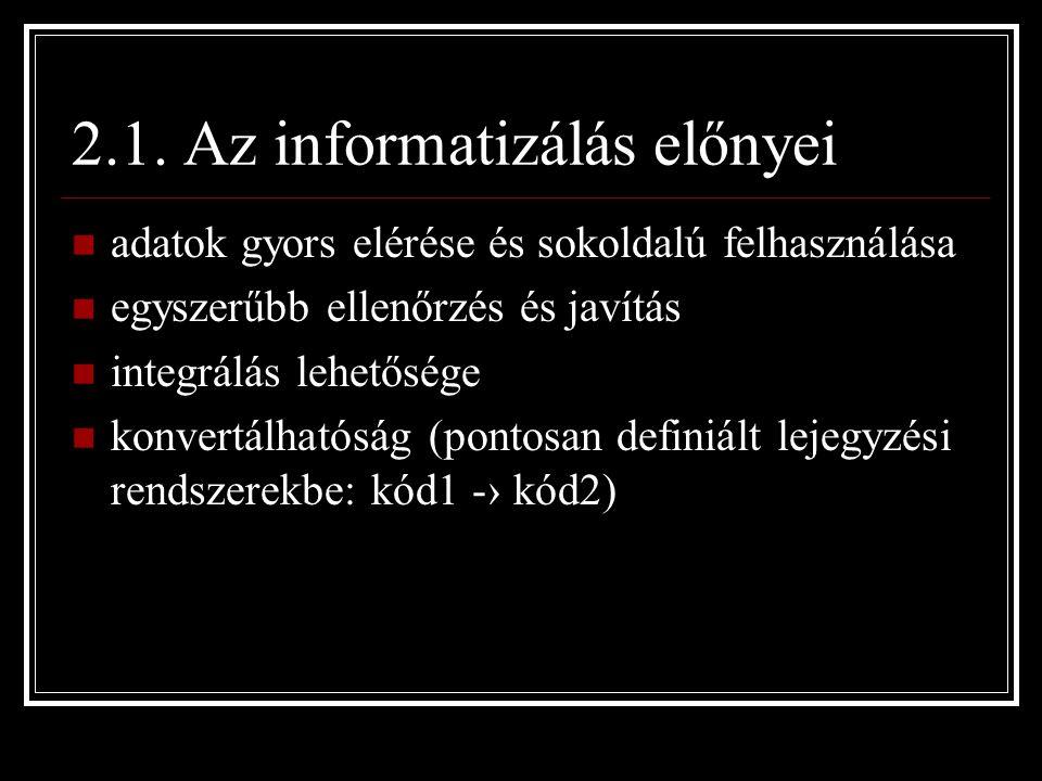 2.1. Az informatizálás előnyei adatok gyors elérése és sokoldalú felhasználása egyszerűbb ellenőrzés és javítás integrálás lehetősége konvertálhatóság