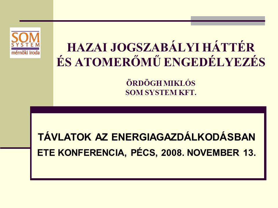 HAZAI JOGSZABÁLYI HÁTTÉR ÉS ATOMERŐMŰ ENGEDÉLYEZÉS ÖRDÖGH MIKLÓS SOM SYSTEM KFT. TÁVLATOK AZ ENERGIAGAZDÁLKODÁSBAN ETE KONFERENCIA, PÉCS, 2008. NOVEMB