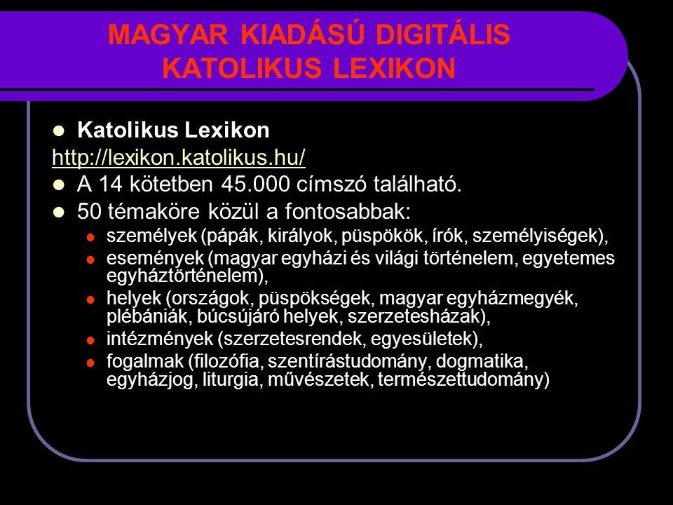MAGYAR KIADÁSÚ DIGITÁLIS KATOLIKUS LEXIKON Katolikus Lexikon http://lexikon.katolikus.hu/ A 14 kötetben 45.000 címszó található.