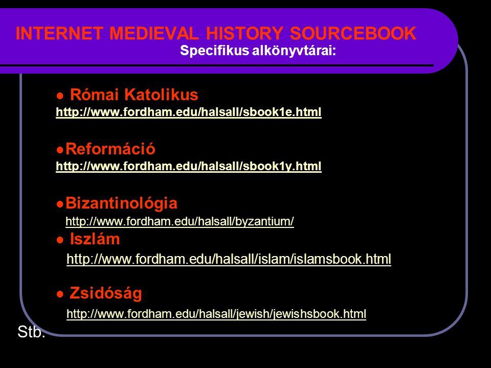 INTERNET MEDIEVAL HISTORY SOURCEBOOK Római Katolikus http://www.fordham.edu/halsall/sbook1e.html Reformáció http://www.fordham.edu/halsall/sbook1y.html Bizantinológia http://www.fordham.edu/halsall/byzantium/ Iszlám http://www.fordham.edu/halsall/islam/islamsbook.html Zsidóság http://www.fordham.edu/halsall/jewish/jewishsbook.html Stb.