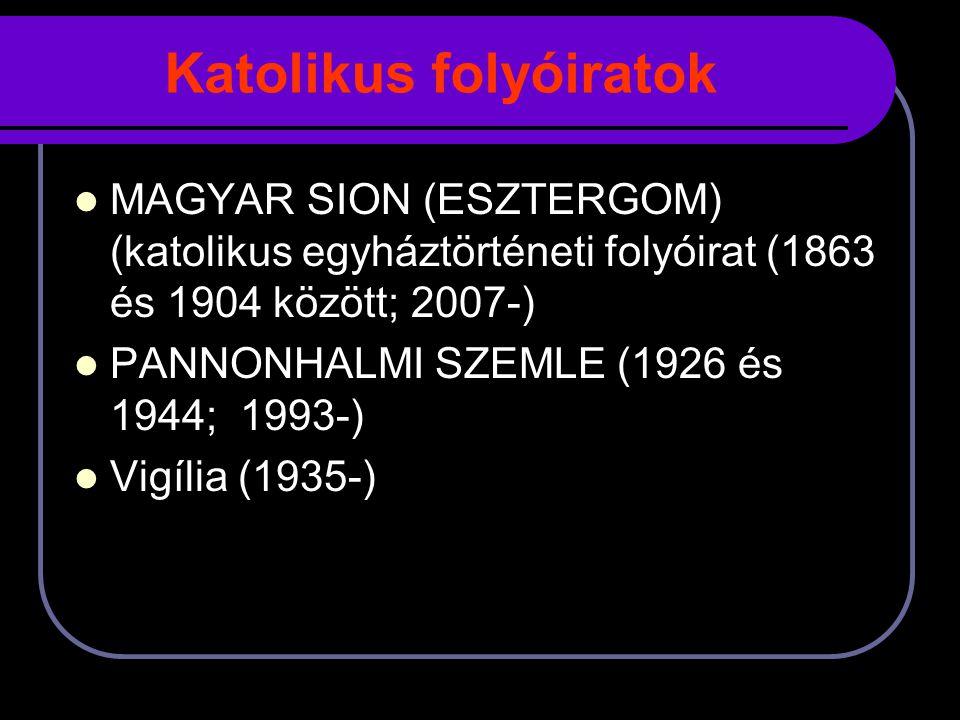 Katolikus folyóiratok MAGYAR SION (ESZTERGOM) (katolikus egyháztörténeti folyóirat (1863 és 1904 között; 2007-) PANNONHALMI SZEMLE (1926 és 1944; 1993-) Vigília (1935-)
