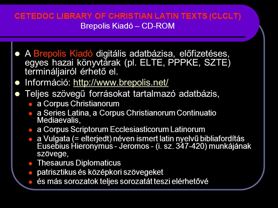 CETEDOC LIBRARY OF CHRISTIAN LATIN TEXTS (CLCLT) Brepolis Kiadó – CD-ROM A Brepolis Kiadó digitális adatbázisa, előfizetéses, egyes hazai könyvtárak (pl.