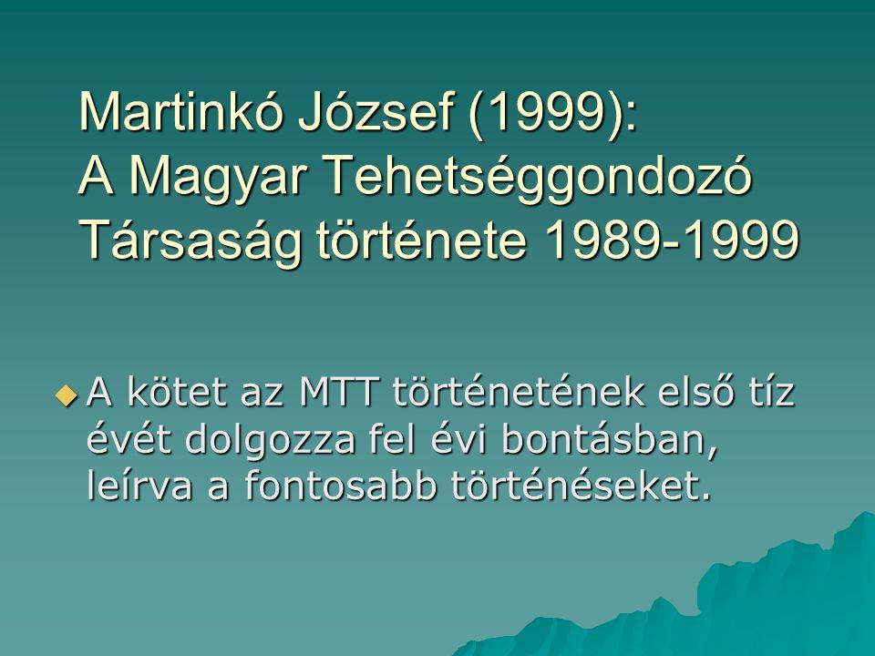 Martinkó József (1999): A Magyar Tehetséggondozó Társaság története 1989-1999  A kötet az MTT történetének első tíz évét dolgozza fel évi bontásban,