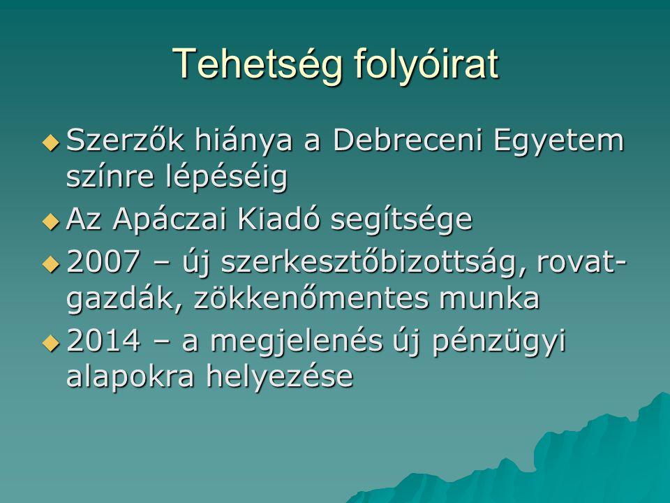 Tehetség folyóirat  Szerzők hiánya a Debreceni Egyetem színre lépéséig  Az Apáczai Kiadó segítsége  2007 – új szerkesztőbizottság, rovat- gazdák, z