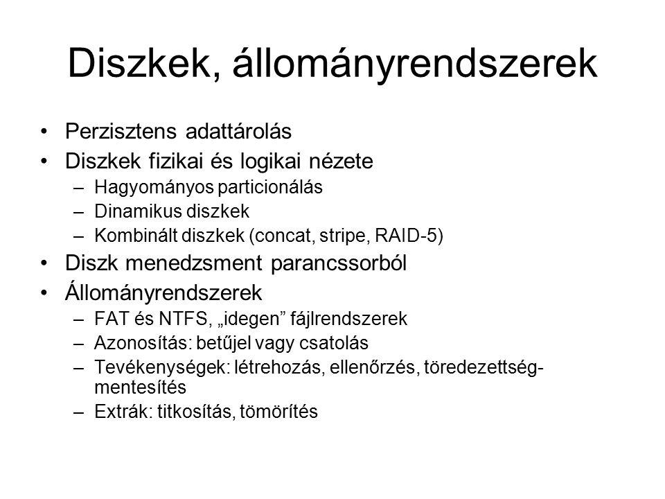 """Diszkek, állományrendszerek Perzisztens adattárolás Diszkek fizikai és logikai nézete –Hagyományos particionálás –Dinamikus diszkek –Kombinált diszkek (concat, stripe, RAID-5) Diszk menedzsment parancssorból Állományrendszerek –FAT és NTFS, """"idegen fájlrendszerek –Azonosítás: betűjel vagy csatolás –Tevékenységek: létrehozás, ellenőrzés, töredezettség- mentesítés –Extrák: titkosítás, tömörítés"""